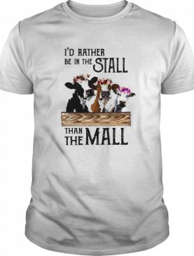 Dairy Cow I'd Rather Be In The Stall Than The Mall shirt