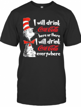 Dr Seuss I Will Drink Coca Cola Here Or There I Will Drink Coca Cola Everywhere T-Shirt