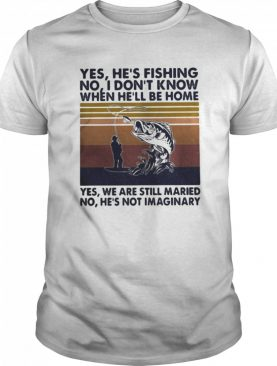 Fishing yes he's fishing no I don't know when he'll be home yes we are still married no he's not imaginary vintage retro shirt