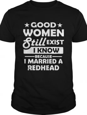 Good Women Still Exist I Know Because I Married A Redhead shirt