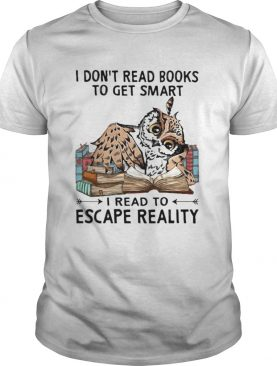 I Dont Read Books To Get Smart I Read To Escape Reality Owl shirt