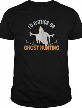 Id Rather Be Ghost Hunting Ghoul Gift Spooky Halloween shirt