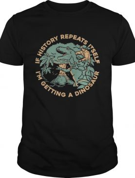 If History Repeats Itself Im Getting A Dinosaur shirt