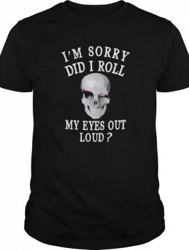 I'm Sorry Did I Roll My Eyes Out Loud Skull shirt