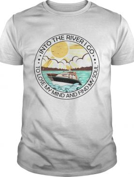 Into the river I go to lose my mind and find my soul shirt
