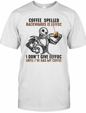 Jack Skellington Coffee Spelled Backwards Is Eeffoc I Don'T Give Eeffoc Until I'Ve Had My Coffee T-Shirt