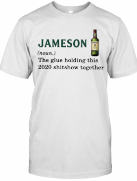 Jameson Light The Glue Holding This 2020 Shitshow Together T-Shirt