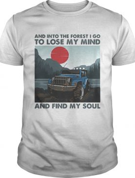 Jeep And into the forest i go to lose my mind and find my soul shirt