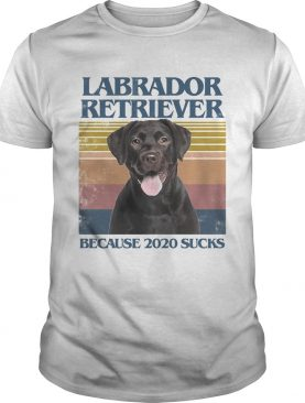 Labrador retriever because 2020 sucks vintage retro shirt