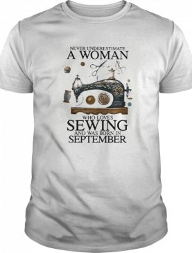 Never underestimate a woman who loves sewing and was born in september shirt