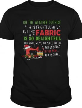 Oh The Weather Outside Is Frightful But This Fabric Is So Delightful Christmas shirt