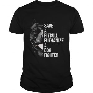Save A Pitbull Euthanize A Dog Fighter  Unisex