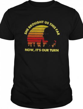 She Brought Us This Far Now It's Our Turn shirt