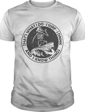Skeleton thats what I do I surf I drink and I know things shirt