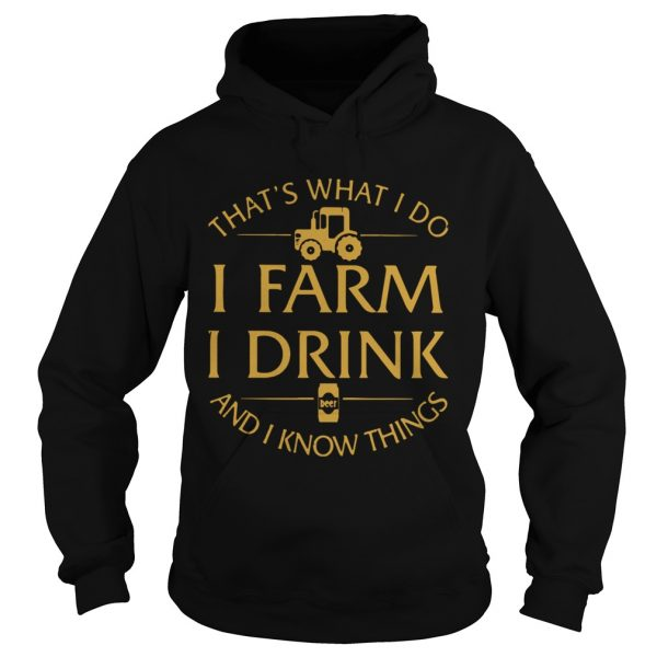 Thats What I Do I Farm I Drink And I Know Things  Hoodie