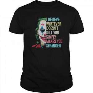 The Joker I Believe What Ever Doesnt Kill You Simply Makes You Stranger  Classic Men's T-shirt