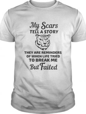 Tiger my scars tell a story that are reminder of when life tries to break me but failed shirt