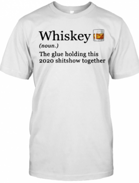 Whiskey The Glue Holding This 2020 Shitshow Together T-Shirt