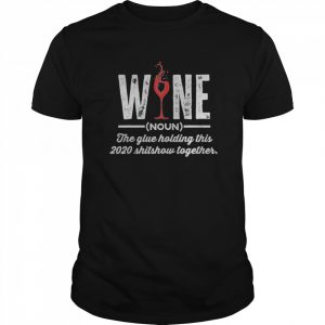 Wine The Glue Holding This 2020 Shitshow Together  Classic Men's T-shirt