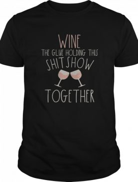 Wine The Glue Holding This Shitshow Together 2020 Sucks shirt