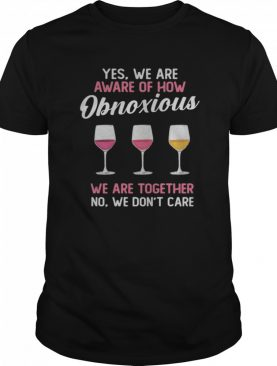 Wine yes we are aware of how obnoxious we are together no we don't care shirt