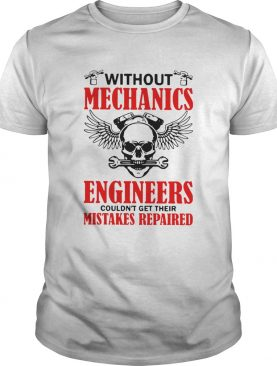 Without Mechanics Engineers Couldnt Get Their Mistakes Repaired shirt