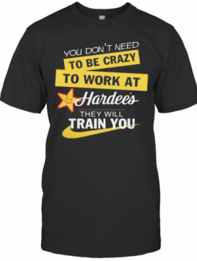 You Don't Need To Be Crazy To Work At Hardee's They Will Train You S Tank Topyou Don't Need To Be Crazy To Work At Hardee's They Will Train You T-Shirt