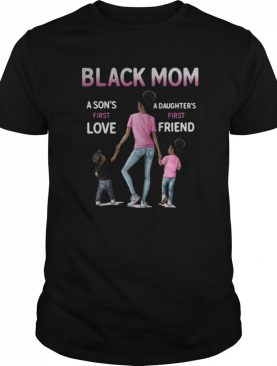 Black Mom A Sons First Love A Daughters First Friend shirt