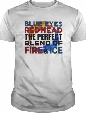 Blue eyes redhead the perfect blend of fire and ice shirt