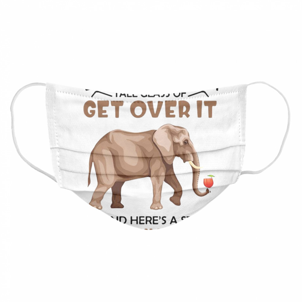 Elephants Let Me Pour You A Tall Glass Of Get Over It Oh And Here's A Straw  Cloth Face Mask