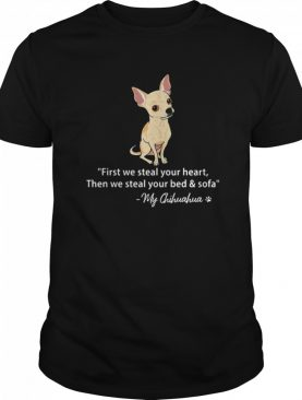 First We Steal Your Heart Then We Steal Your Bed And Sofa My Chihuahua shirt