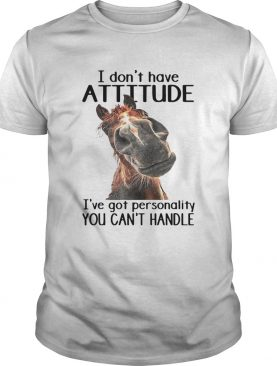 Horse I Dont Have Attitude Ive Got Personality You Cant Handle shirt