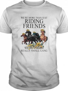 Horse we're more than just riding friends we're like a really small gang sunflowers shirt