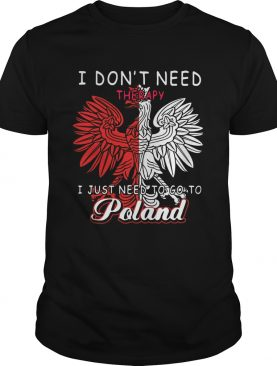 I Dont Need Therapy I Just Need To Go To Poland shirt