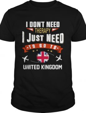 I Dont Need Therapy I Just Need To Go To United Kingdom shirt