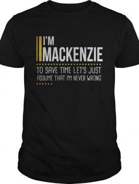 Save Time Lets Assume Mackenzie Is Never Wrong shirt