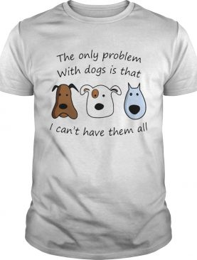 The Only Problem With Dogs Is That I Cant Have Them All shirt