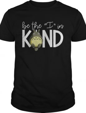 Totoro Be The I In Kind shirt