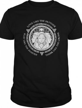 Witch Play Like The Maiden Love Like The Mother Think Life The Crone shirt