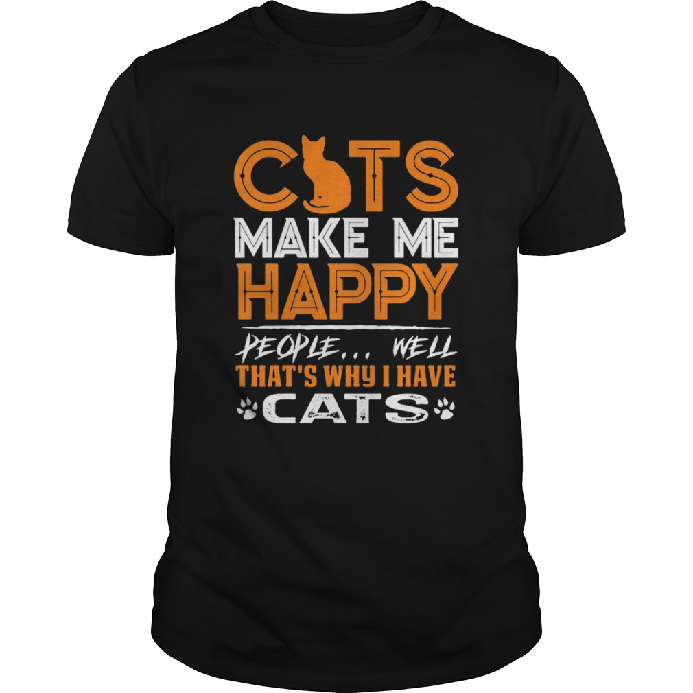 Cats Make Me Happy People Well Thats Why I Have Cats  Unisex