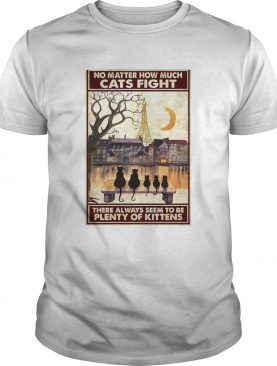 Cats No Matter How Much Cats Fight There Always Seem To Be Plenty Of Kittens Poster shirt