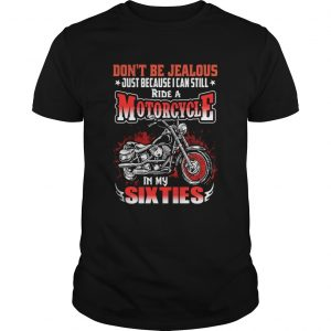DONT BE JEALOUS JUST BECAUSE I CAN STILL RIDE A MOTORCYCLE IN MY SIXTIES  Unisex