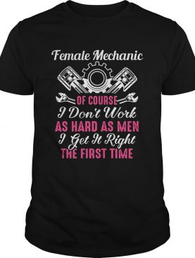 Female Mechanic Of Course I Dont Work As Hard As Men Get It Right The First Time shirt