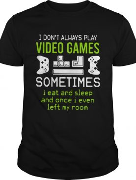 I Dont Always Play Video Games Sometimes I Eat And Sleep And Once I Even Left My Room shirt
