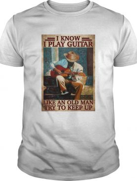 I Know I Play Guitar Like An Old Man Try To Keep Up Poster shirt