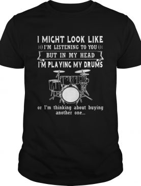 I Might Look Like Listening To You But In My Head Im Playing Drums shirt