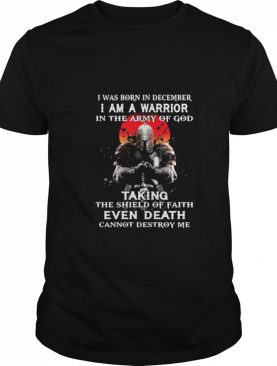 I Was Born In December I Am A Warrior In The Army Of God Taking The Shield Of Faith Even Death Cannot Destroy Me shirt