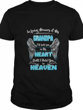 In Loving Memory of my Grandpa Ill Hold You in my Heart shirt