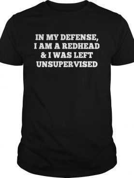 In My Defense I Am A Redhead And I Was Left Unsupervised shirt