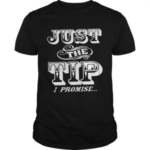 Just The Tip I Promise  Unisex